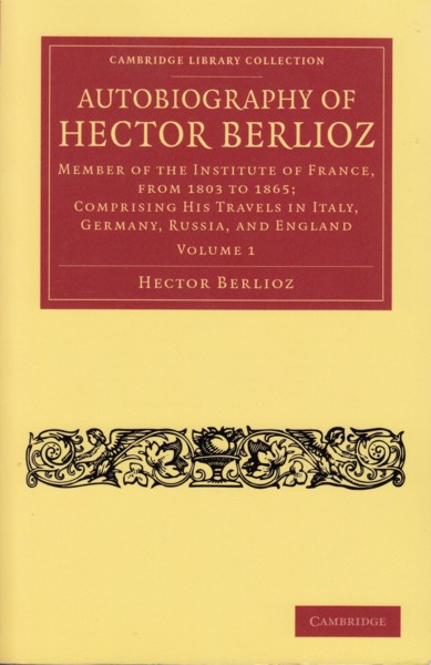 Image for Autobiography of Hector Berlioz. Member of the Institute of France, from 1803 to 1865; Comprising his travels in Italy, Germany, Russia and England. Volume 1.